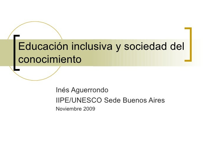Educación inclusiva y sociedad delconocimiento       Inés Aguerrondo       IIPE/UNESCO Sede Buenos Aires       Noviembre 2...