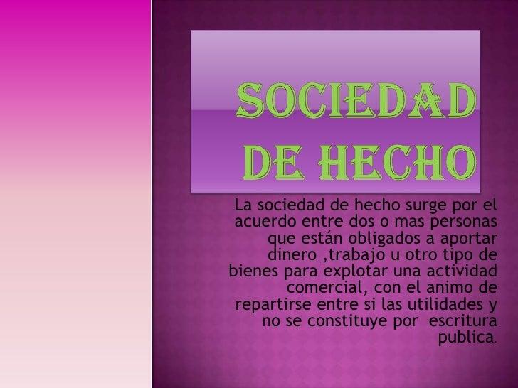 SOCIEDAD DE HECHO<br />La sociedad de hecho surge por el acuerdo entre dos o mas personas que están obligados a aportar di...