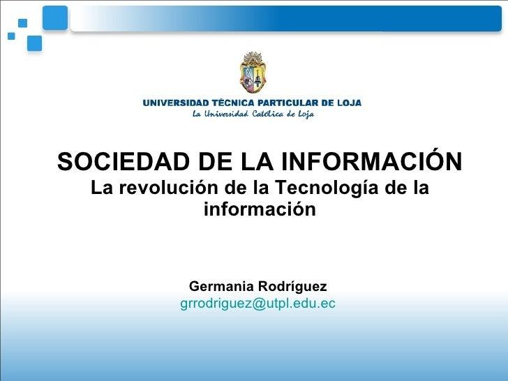SOCIEDAD DE LA INFORMACIÓN La revolución de la Tecnología de la información Germania Rodríguez [email_address]