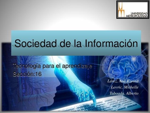 Sociedad de la Información Tecnología para el aprendizaje Sección:16 Lárez, Ana Karina Lovric, Michelle Taboada, Alberto