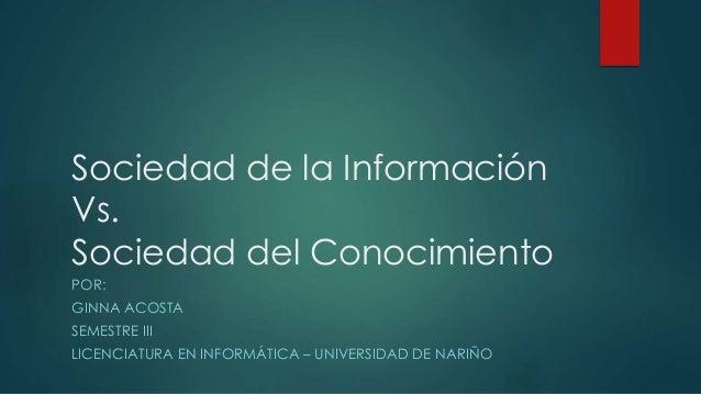 Sociedad de la Información Vs. Sociedad del Conocimiento POR: GINNA ACOSTA SEMESTRE III LICENCIATURA EN INFORMÁTICA – UNIV...