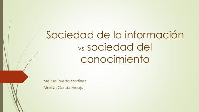 Sociedad de la información vs sociedad del conocimiento Melissa Rueda Martínez Marilyn García Araujo