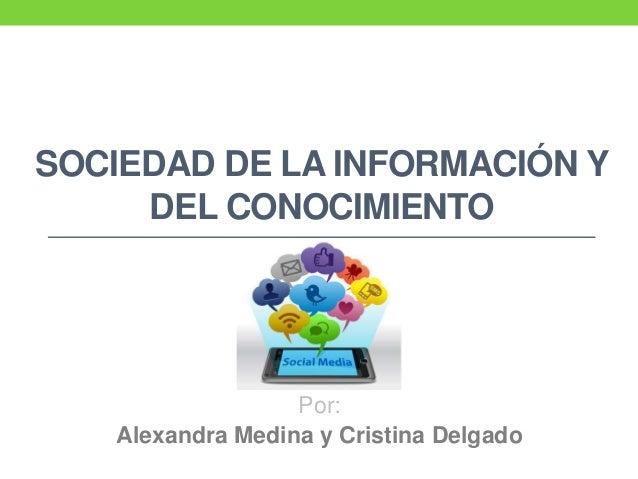 SOCIEDAD DE LA INFORMACIÓN Y DEL CONOCIMIENTO Por: Alexandra Medina y Cristina Delgado