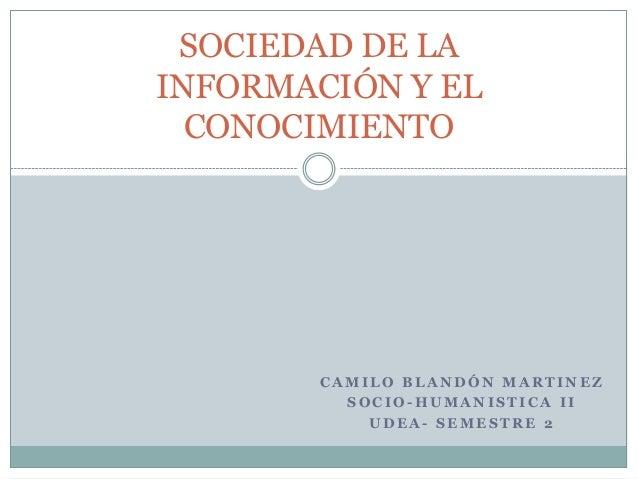 SOCIEDAD DE LAINFORMACIÓN Y EL  CONOCIMIENTO        CAMILO BLANDÓN MARTINEZ          SOCIO-HUMANISTICA II            UDEA-...