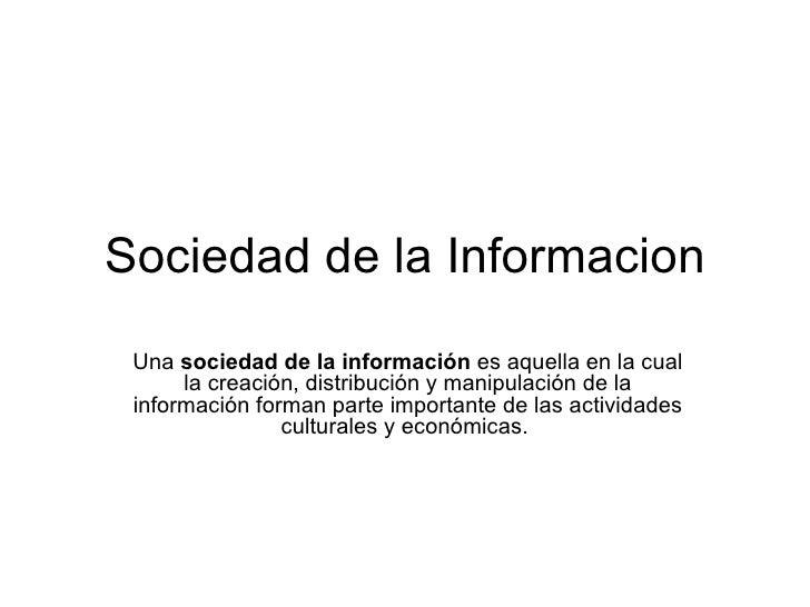 Sociedad de la Informacion Una  sociedad de la información  es aquella en la cual la creación, distribución y manipulación...