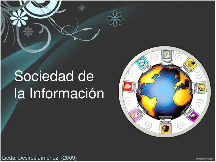 Sociedad de    la InformaciónLicda. Desireé Jiménez (2009)