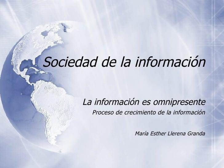 Sociedad de la informaci ón La informaci ón es omnipresente Proceso de crecimiento de la información María Esther Llerena ...