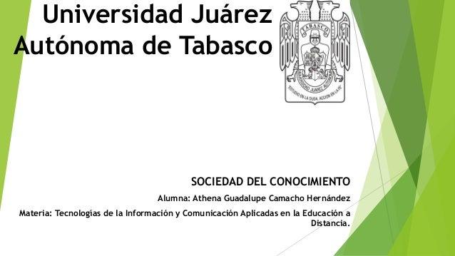 Universidad Juárez Autónoma de Tabasco SOCIEDAD DEL CONOCIMIENTO Alumna: Athena Guadalupe Camacho Hernández Materia: Tecno...
