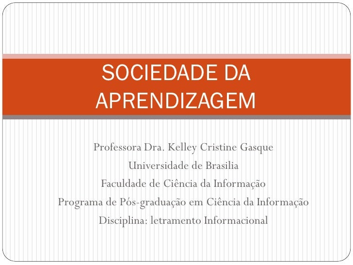 SOCIEDADE DA       APRENDIZAGEM      Professora Dra. Kelley Cristine Gasque              Universidade de Brasilia        F...
