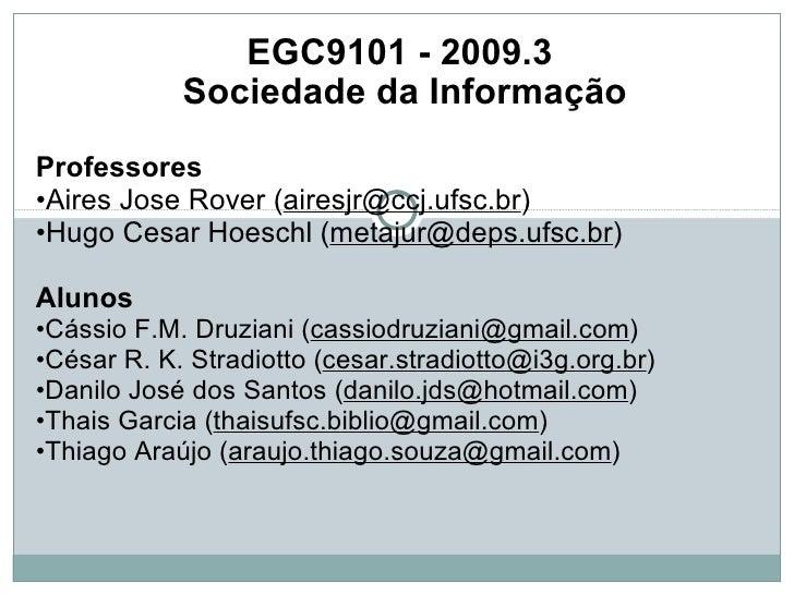 EGC9101 - 2009.3  Sociedade da Informação Professores   • Aires Jose Rover ( [email_address] ) • Hugo Cesar Hoeschl ( [ema...