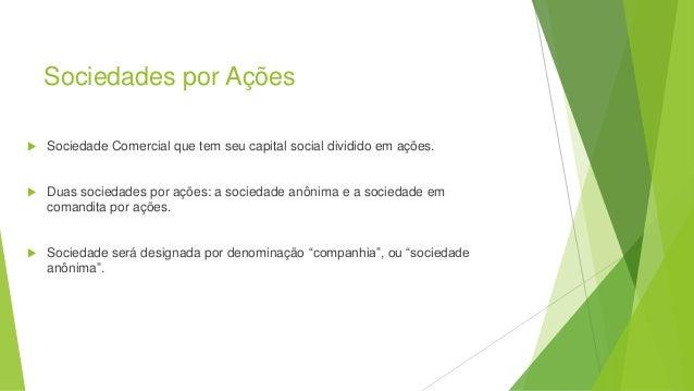Sociedades por Ações  Sociedade Comercial que tem seu capital social dividido em ações.  Duas sociedades por ações: a so...