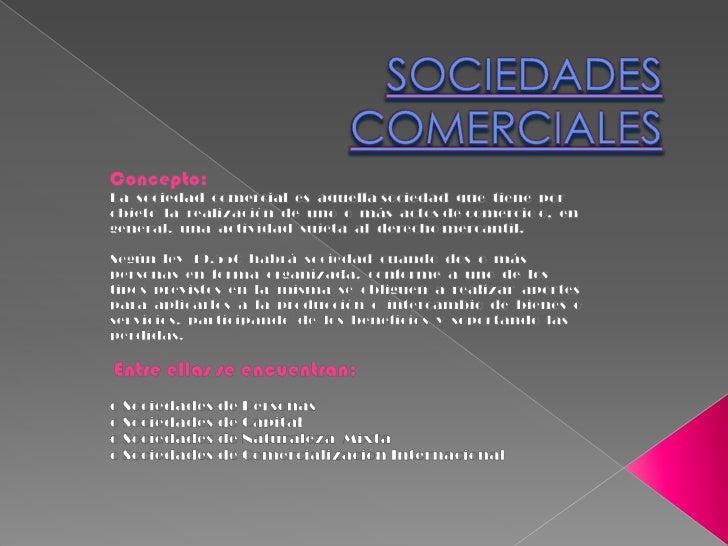 SOCIEDADES COMERCIALES<br />Concepto:<br />La  sociedad  comercial  es  aquella sociedad  que  tiene  por objeto  la  real...