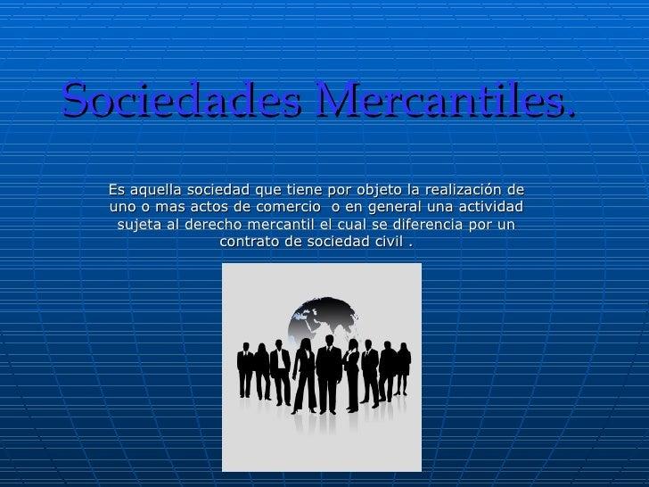 Sociedades Mercantiles. Es aquella sociedad que tiene por objeto la realización de uno o mas actos de comercio  o en gener...