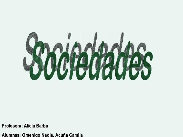 Sociedades Profesora: Alicia Barba Alumnas: Orsenigo Nadia, Acuña Camila