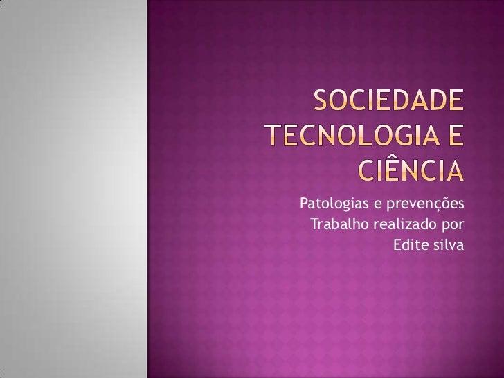 Sociedade Tecnologia e Ciência<br />Patologias e prevenções<br />Trabalho realizado por<br />Edite silva<br />