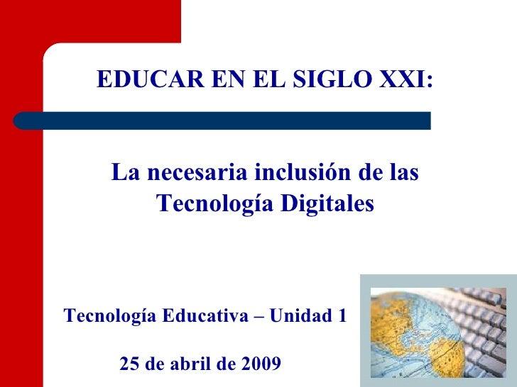 EDUCAR EN EL SIGLO XXI: La necesaria inclusión de las Tecnología Digitales Tecnología Educativa – Unidad 1 25 de abril de ...