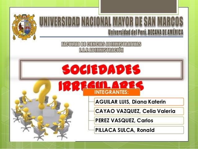 SOCIEDADESIRREGULARES    INTEGRANTES:    AGUILAR LUIS, Diana Katerin    CAYAO VAZQUEZ, Celia Valeria    PEREZ VASQUEZ, Car...