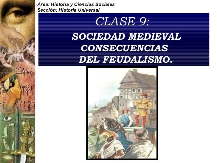 CLASE 9:     SOCIEDAD MEDIEVAL CONSECUENCIAS  DEL FEUDALISMO. Área: Historia y Ciencias Sociales Sección: Historia Universal