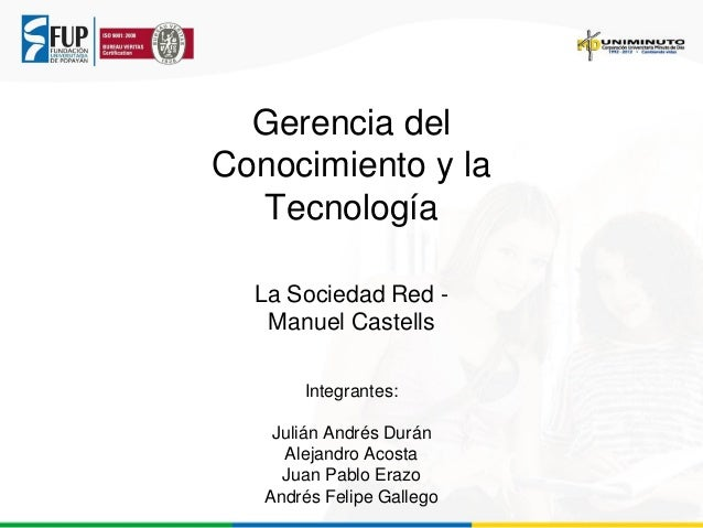 Gerencia del Conocimiento y la Tecnología La Sociedad Red Manuel Castells Integrantes: Julián Andrés Durán Alejandro Acost...