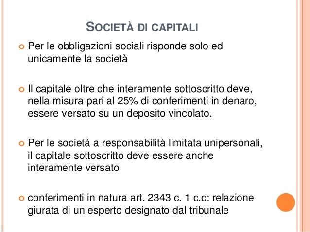 SOCIETÀ DI CAPITALI  Per le obbligazioni sociali risponde solo ed unicamente la società  Il capitale oltre che interamen...