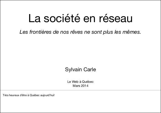 La société en réseau Les frontières de nos rêves ne sont plus les mêmes. ! ! ! ! ! Sylvain Carle Très heureux d'être à Qué...
