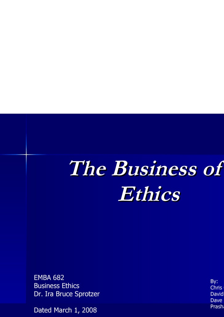 <ul><li>The Business of Ethics </li></ul>EMBA 682 Business Ethics Dr. Ira Bruce Sprotzer Dated March 1, 2008 By: Chris Can...