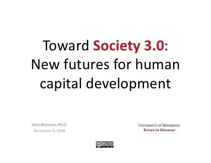 TowardSociety3.0: Newfuturesforhuman  capitaldevelopment  JohnMoravec,Ph.D.  November8,2008