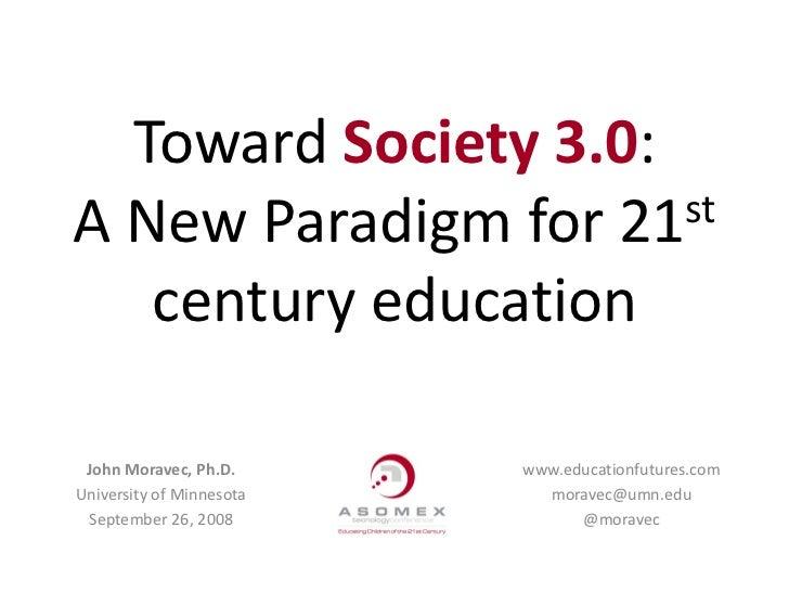 Toward Society 3.0: A New Paradigm for 21 st     century education   John Moravec, Ph.D.      www.educationfutures.com Uni...