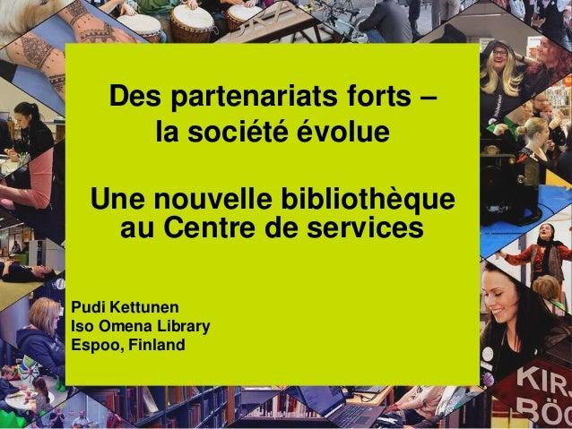 Des partenariats forts – la société évolue Une nouvelle bibliothèque au Centre de services Pudi Kettunen Iso Omena Library...