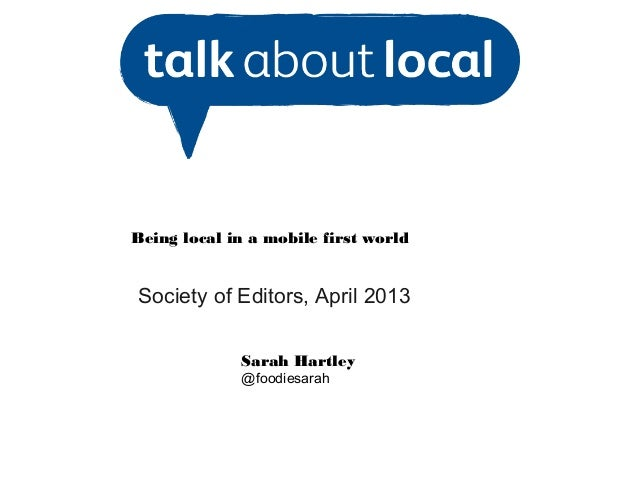 Being local in a mobile first worldSociety of Editors, April 2013Sarah Hartley@foodiesarah