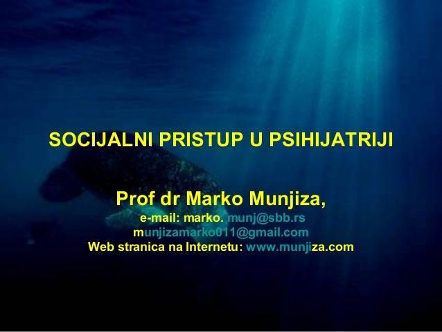 1 SOCIJALNI PRISTUP U PSIHIJATRIJI Prof dr Marko Munjiza, e-mail: marko. munj@sbb.rs munjizamarko011@gmail.com Web stranic...