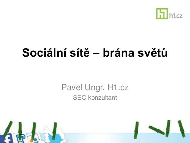 Sociální sítě – brána světů       Pavel Ungr, H1.cz         SEO konzultant