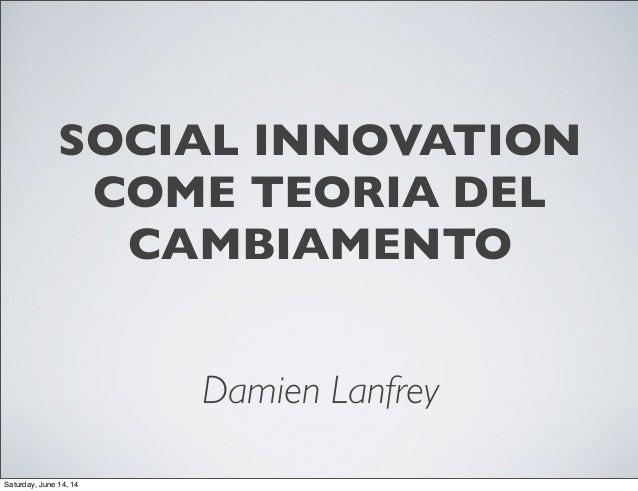 SOCIAL INNOVATION COME TEORIA DEL CAMBIAMENTO Damien Lanfrey Saturday, June 14, 14
