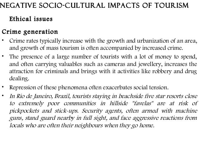 the socio cultural impacts of tourism tourism essay Socio-cultural impacts are concerned with the effects tourism has on host communities and the residents travelers can have either a positive or negative impact on a host community but in this particular example the negative socio-cultural impacts on queenstown will be examined.