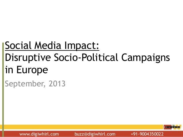 www.digiwhirl.com buzz@digiwhirl.com +91-9004350022 Social Media Impact: Disruptive Socio-Political Campaigns in Europe Se...