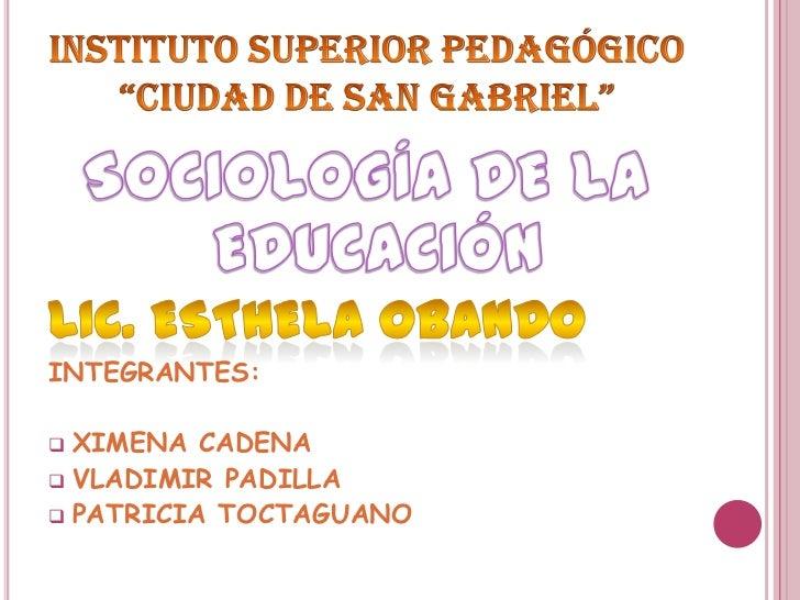 """InSTITUTOSUPERIOR Pedagógico """"CIUDAD DE SAN GABRIEL""""<br />SOCIOLOGÍA DE LA EDUCACIÓN<br />LIC. ESTHELA OBANDO<br />INTEGRA..."""