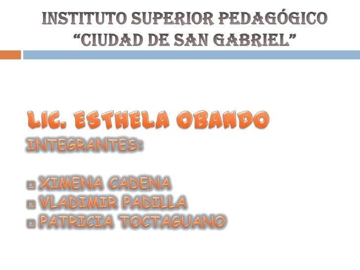 """Instituto SUPERIOR Pedagógico """"CIUDAD DE SAN GABRIEL""""<br />LIC. ESTHELA OBANDO<br />INTEGRANTES:<br /><ul><li>XIMENA CADENA"""