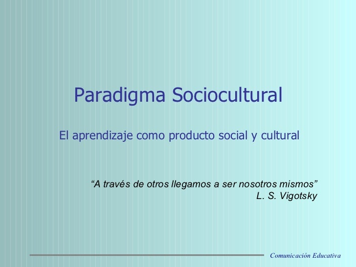 """Paradigma Sociocultural El aprendizaje como producto social y cultural   """" A través de otros llegamos a ser nosotros mis..."""