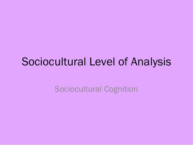 Sociocultural Level of Analysis Sociocultural Cognition