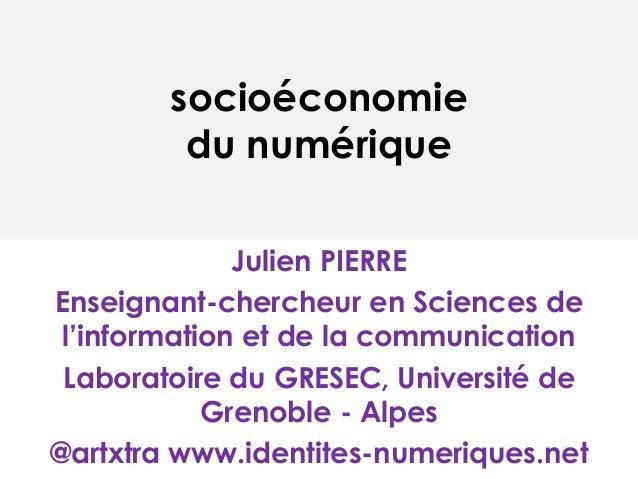 socioéconomie  du numérique  Julien PIERRE  Enseignant-chercheur en Sciences de  l'information et de la communication  Lab...