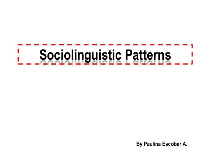Sociolinguistic Patterns                 By Paulina Escobar A.