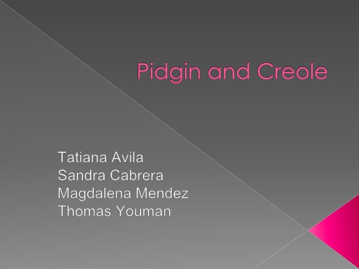 Pidgin and Creole<br />Tatiana Avila<br />Sandra Cabrera<br />Magdalena Mendez<br />Thomas Youman<br />