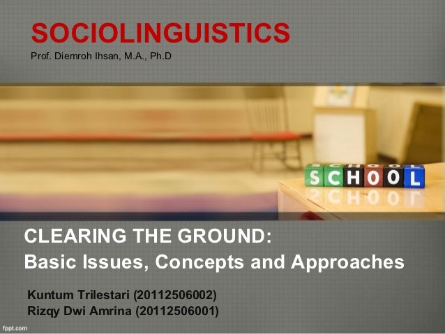 SOCIOLINGUISTICSProf. Diemroh Ihsan, M.A., Ph.DCLEARING THE GROUND:Basic Issues, Concepts and ApproachesKuntum Trilestari ...