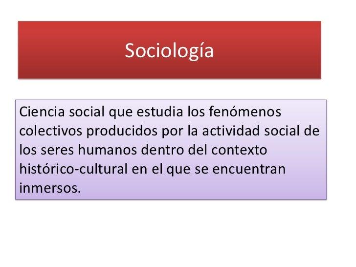 SociologíaCiencia social que estudia los fenómenoscolectivos producidos por la actividad social delos seres humanos dentro...