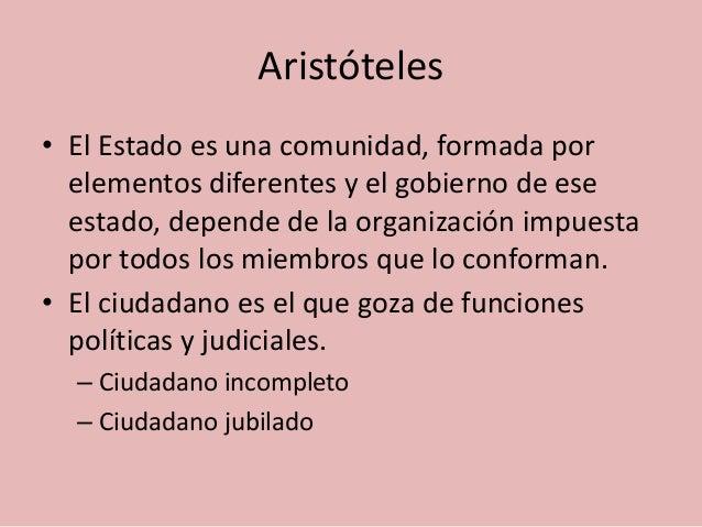 Aristóteles  • El Estado es una comunidad, formada por  elementos diferentes y el gobierno de ese  estado, depende de la o...