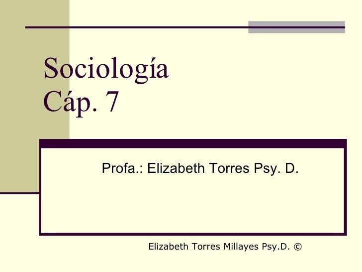 Sociología Cáp. 7 Profa.: Elizabeth Torres Psy. D. Elizabeth Torres Millayes Psy.D.  ©