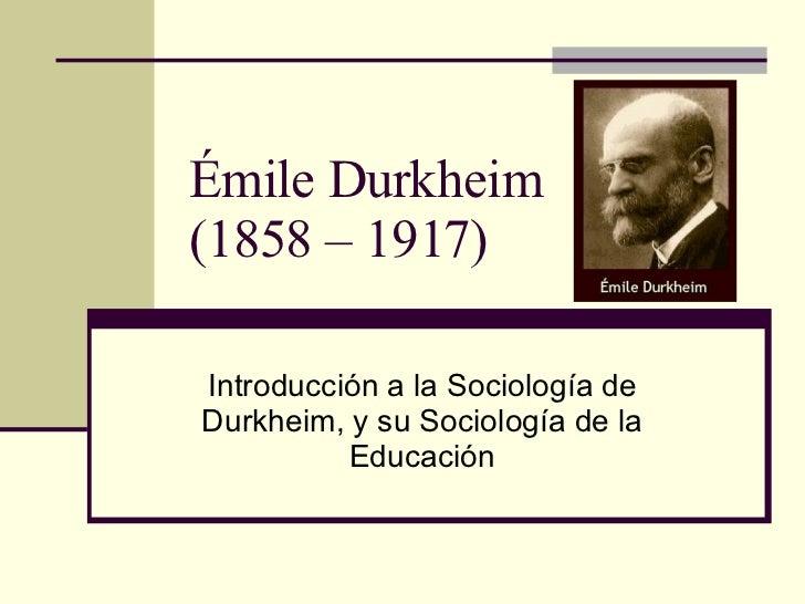 Émile Durkheim (1858 – 1917) Introducción a la Sociología de Durkheim, y su Sociología de la Educación