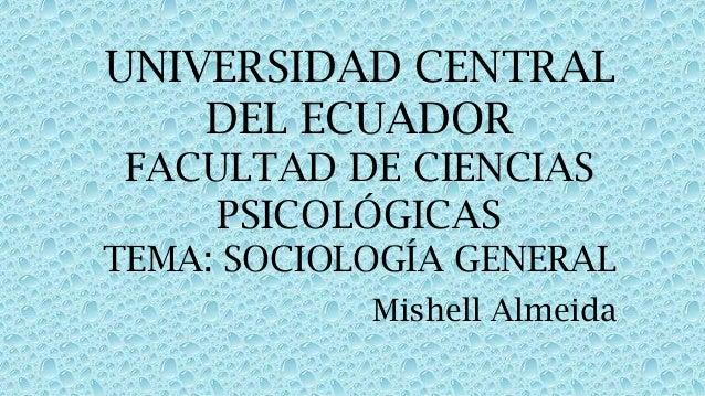 UNIVERSIDAD CENTRAL DEL ECUADOR FACULTAD DE CIENCIAS PSICOLÓGICAS TEMA: SOCIOLOGÍA GENERAL Mishell Almeida