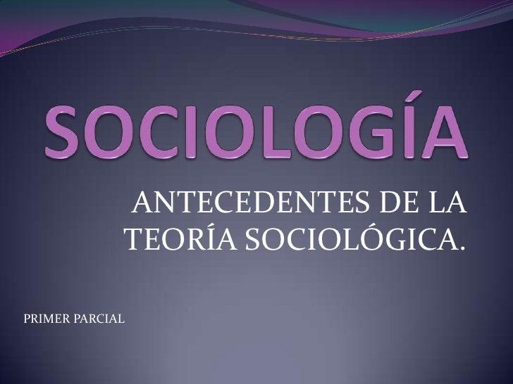 ANTECEDENTES DE LA             TEORÍA SOCIOLÓGICA.PRIMER PARCIAL