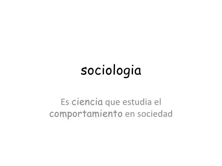 sociologia Es  ciencia  que estudia el  comportamiento  en sociedad